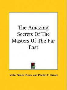 The Amazing Secrets of the Masters of the Far East - Victor Simon Perara, Charles F. Haanel