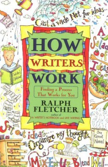 How Writers Work: Finding a Process That Works for You - Ralph Fletcher