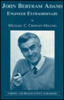 John Bertram Adams: Engineer Extraordinary - M.c. Crowley-Milling, M.c. Crowley-Milling