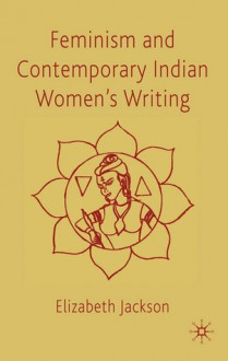 Feminism and Contemporary Indian Women's Writing - Elizabeth Jackson