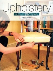 Upholstery: A Beginners' Guide - David James