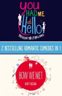 You Had Me At Hello, How We Met: 2 Bestselling Romantic Comedies in 1 - Mhairi McFarlane, Katy Regan