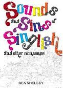 Sounds And Sins Of Singlish, And Other Nonsense - Rex Shelley