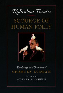 Ridiculous Theatre: Scourge of Human Folly: The Essays and Opinions of Charles Ludlam - Charles Ludlam, Steven Samuels