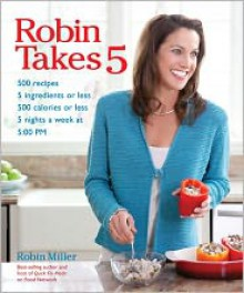 Robin Takes 5: 500 Recipes, 5 Ingredients or Less, 500 Calories or Less, for 5 Nights/Week at 5:00 PM - Robin Miller