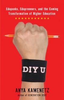 DIY U: Edupunks, Edupreneurs, and the Coming Transformation of Higher Education - Anya Kamenetz