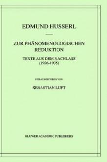 Zur phänomenologischen Reduktion: Texte aus dem Nachlaß (1926-1935) (Husserliana: Edmund Husserl Gesammelte Werke) (German Edition) - Edmund Husserl, Sebastian Luft