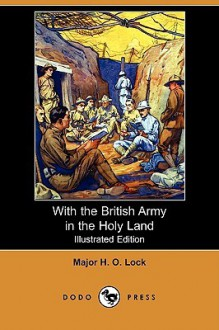 With the British Army in the Holy Land (Illustrated Edition) (Dodo Press) - Major H. O. Lock