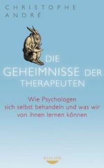 Die Geheimnisse der Therapeuten: Wie Psychologen sich selbst behandeln und was wir von ihnen lernen können (German Edition) - Christophe André, Margarethe Randow-Tesch