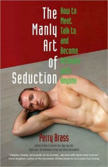 The Manly Art of Seduction: How to Meet, Speak to, and Become Intimate with Anyone - Perry Brass