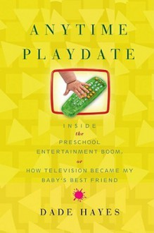 Anytime Playdate: Inside the Preschool Entertainment Boom, or, How Television Became My Baby's Best Friend - Dade Hayes