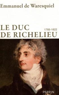 duc de Richelieu, 1766-1822: un sentimental en politique - Emmanuel de Waresquiel