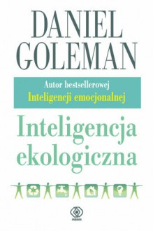 Inteligencja ekologiczna. Jak wiedza o ukrytych oddziaływaniach tego, co kupujemy, może wszystko zmienić - Daniel Goleman