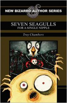 Seven Seagulls for a Single Nipple - Troy Chambers