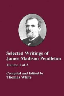 Selected Writings of James Madison Pendleton - Vol. 1 - Thomas White