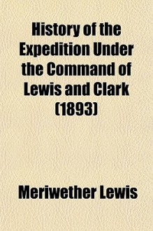 History of the expedition under the command of Captains Lewis and Clark, to the sources of the Missouri, thence across the Rocky mountains and down the river Columbia to the Pacific ocean - Meriwether Lewis, William Clark