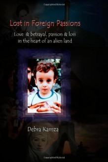 Lost in Foreign Passions: Love & betrayal, passion & loss in the heart of an alien land - Debra Kamza