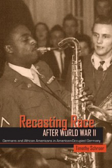 Recasting Race after World War II: Germans and African Americans in American-Occupied Germany - Timothy L. Schroer