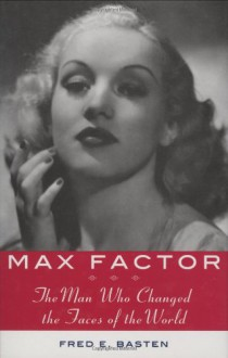 Max Factor: The Man Who Changed the Faces of the World - Fred E. Basten