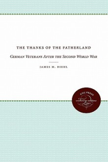 The Thanks of the Fatherland: German Veterans After the Second World War - James M Diehl