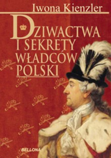 Dziwactwa i sekrety władców Polski - Iwona Kienzler