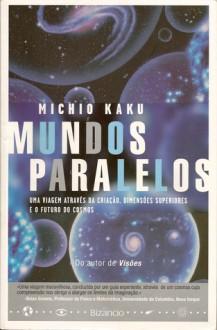 Mundos Paralelos - Uma viagem através da criação, dimensões superiores e o futuro do cosmos - Michio Kaku