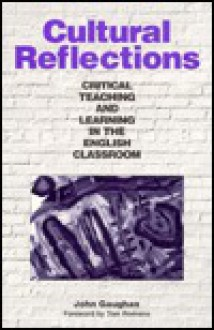 Cultural Reflections: Critical Teaching and Learning in the English Classroom - John Gaughan, Tom Romano