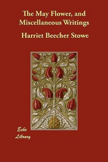 The May Flower, and Miscellaneous Writings - Harriet Beecher Stowe