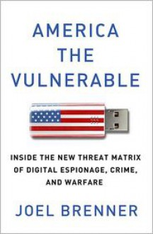 AMERICA THE VULNERABLE: Inside the New Threat Matrix of Digital Espionage, Crime, and Warfare - Joel Brenner