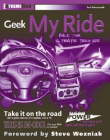 Geek My Ride: Build the Ultimate Tech Rod - Auri Rahimzadeh, Steve Wozniak