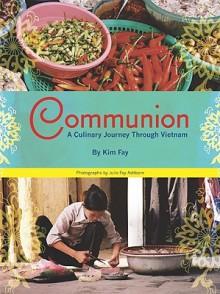 Communion: A Culinary Journey Through Vietnam - Kim Fay, Julie Fay Ashborn