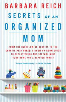 Secrets of an Organized Mom: From the Overflowing Closets to the Chaotic Play Areas: A Room-by-Room Guide to Decluttering and Streamlining Your Home for a Happier Family - Barbara Reich