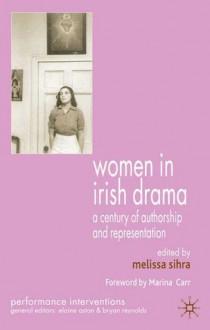 Women in Irish Drama: A Century of Authorship and Representation - Melissa Sihra