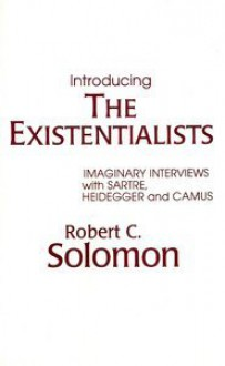 Introducing the Existentialists: Imaginary Interviews with Sartre, Heidegger and Camus - Robert C. Solomon