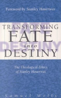 Transforming Fate Into Destiny: The Theological Ethics of Stanley Hauerwas - Samuel Wells