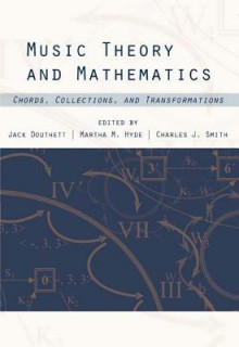 Music Theory And Mathematics: Chords, Collections, And Transformations (Eastman Studies In Music) - Charles Smith, Jack Douthett