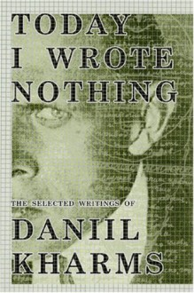 Today I Wrote Nothing: The Selected Writings - Daniil Kharms, Matvei Yankelevich