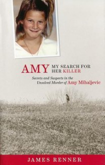 Amy: My Search for Her Killer: Secrets and Suspects in the Unsolved Murder of Amy Mihaljevic - James Renner