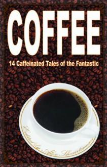 Coffee: 14 Caffeinated Tales of the Fantastic - Alex Shvartsman, A.C. Wise, Ken Liu, Beth Cato, Peter Sursi, James Beamon, Jonathan Shipley, Teri Babcock, Matt Mikalatos, Tim McDaniel, Oliver Buckram, Cat Rambo, E.C. Myers, Katherine Sparrow, Charity Tahmaseb
