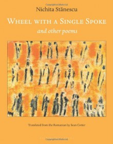 Wheel With a Single Spoke: and Other Poems - Nichita Stănescu, Sean Cotter, Nichita Stanescu