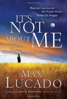 It's Not About Me: Rescue From the Life We Thought Would Make Us Happy - Max Lucado B.A. M.A.
