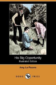 His Big Opportunity (Illustrated Edition) (Dodo Press) - Amy Le Feuvre