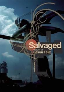 Salvaged: The Art of Jason Felix - Jason Felix, Rick Berry
