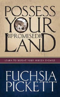 Possessing Your Promised Land: Learn to defeat your hidden enemies - Fuchsia Pickett