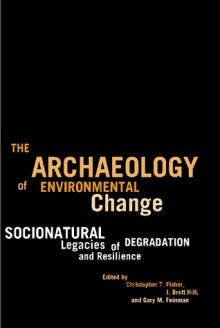The Archaeology of Environmental Change: Socionatural Legacies of Degradation and Resilience - Christopher T. Fisher, J. Brett Hill, Gary M. Feinman