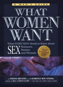 What Women Want: What Every Man Needs to Know About SEX, Romance, Passion and Pleasure - Stefan Bechtel, Laurence Roy Stains