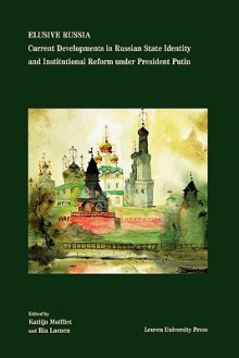 Elusive Russia: Current Developments in Russian State Identity and Institutional Reform Under President Putin - Katlijn Malfliet, Ria Laenen