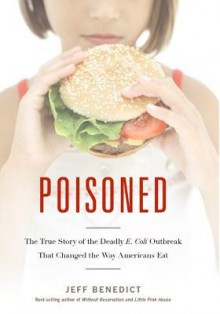 Poisoned: The True Story of the Deadly E. Coli Outbreak That Changed the Way Americans Eat - Jeff Benedict
