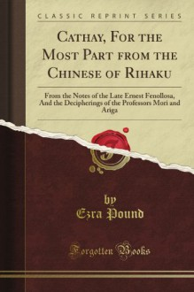 Cathay, For The Most Part From The Chinese Of Rihaku: From The Notes Of The Late Ernest Fenollosa, And The Decipherings Of The Professors Mori And Ariga (Classic Reprint) - Ezra Pound