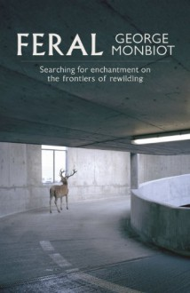 Feral: Searching for enchantment on the frontiers of rewilding - George Monbiot